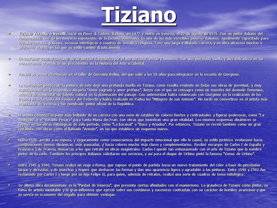 Tiziano Tiziano Vecellio o Vecelli, nació en Pieve di Cadore, Belluno, en 1477 y murió en Venecia, el 27 de agosto de 1576. Fue un pintor italiano del