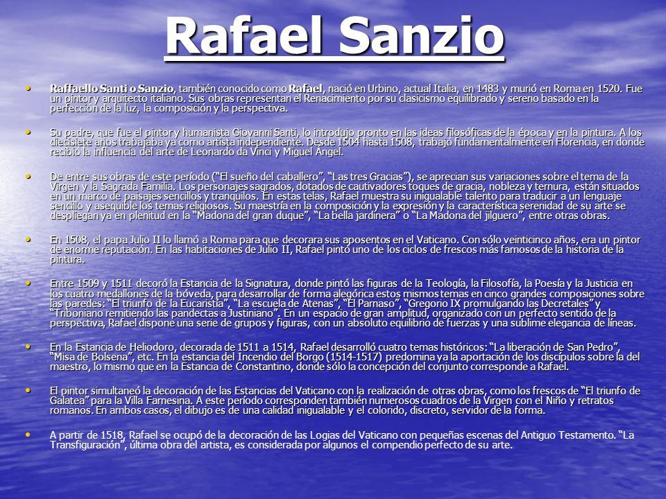 Rafael Sanzio Raffaello Santi o Sanzio, también conocido como Rafael, nació en Urbino, actual Italia, en 1483 y murió en Roma en 1520. Fue un pintor y