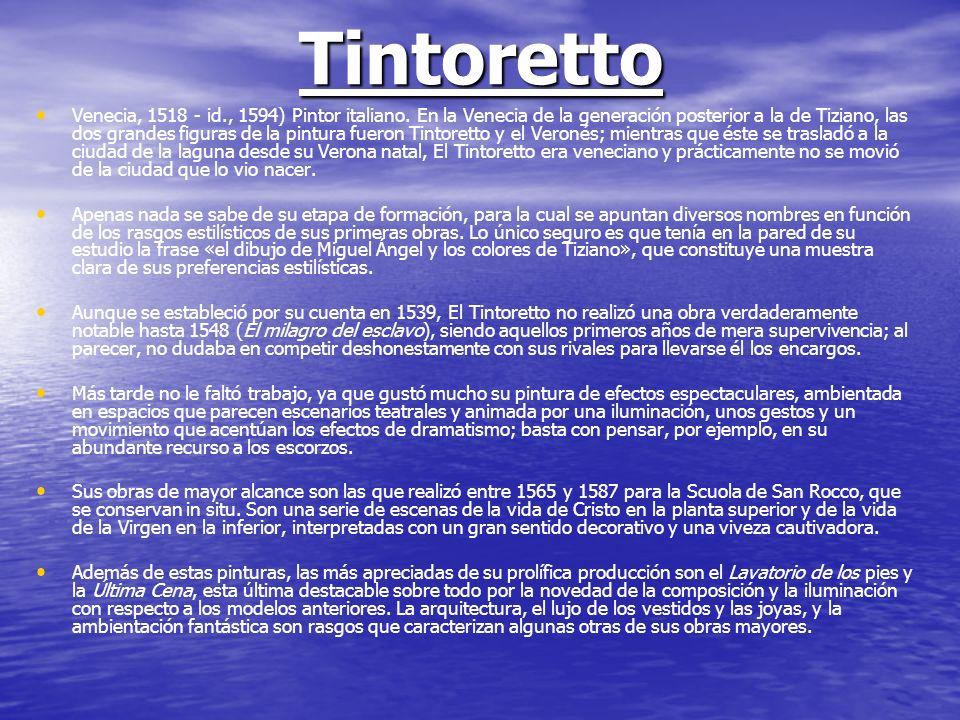 Tintoretto Venecia, 1518 - id., 1594) Pintor italiano. En la Venecia de la generación posterior a la de Tiziano, las dos grandes figuras de la pintura