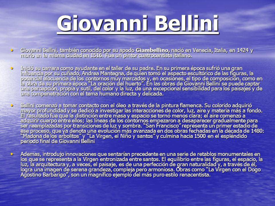 Giovanni Bellini Giovanni Bellini, también conocido por su apodo Giambellino, nació en Venecia, Italia, en 1424 y murío en la misma ciudad en 1516. Fu