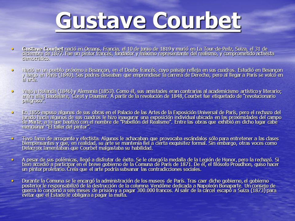 Gustave Courbet Gustave Courbet nació en Ornans, Francia, el 10 de junio de 1819 y murió en La Tour-de-Peilz, Suiza, el 31 de diciembre de 1877. Fue u