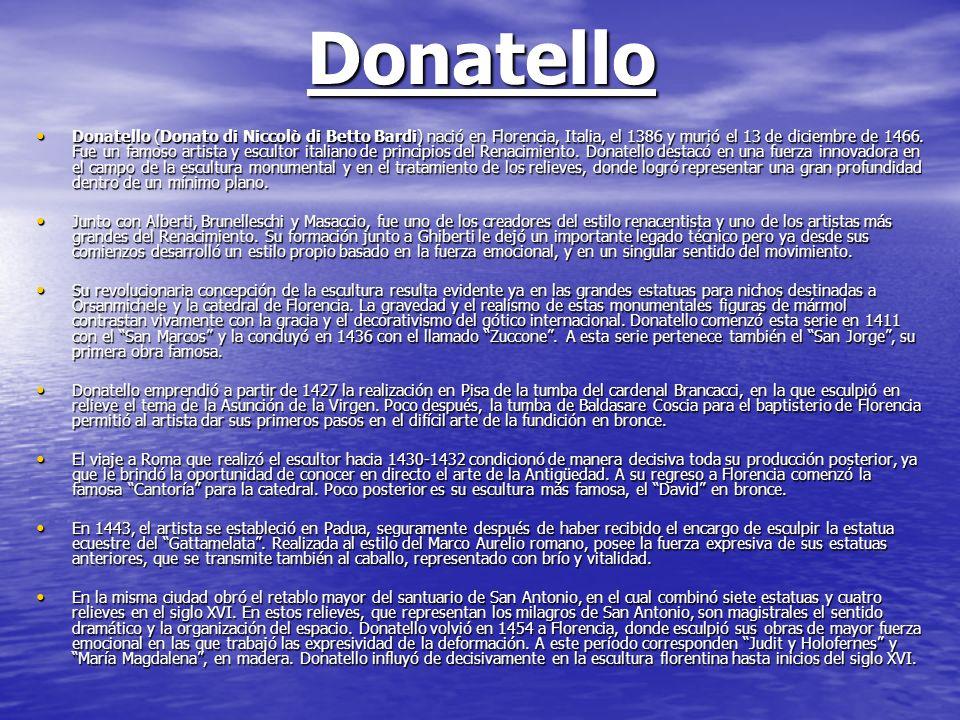 Donatello Donatello (Donato di Niccolò di Betto Bardi) nació en Florencia, Italia, el 1386 y murió el 13 de diciembre de 1466. Fue un famoso artista y