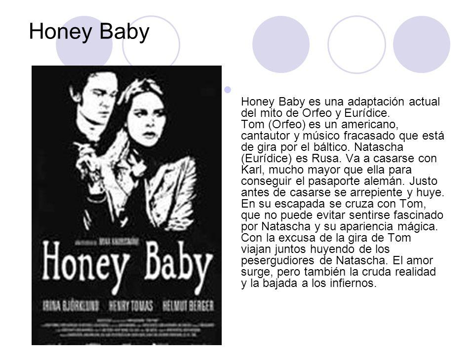 Honey Baby Honey Baby es una adaptación actual del mito de Orfeo y Eurídice. Tom (Orfeo) es un americano, cantautor y músico fracasado que está de gir