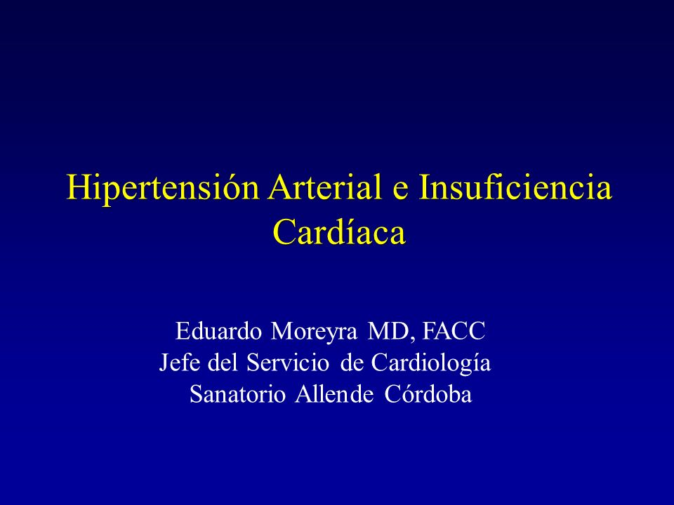 Hipertensión Arterial e Insuficiencia Cardíaca Eduardo Moreyra MD, FACC Jefe del Servicio de Cardiología Sanatorio Allende Córdoba