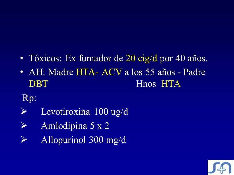 Tóxicos: Ex fumador de 20 cig/d por 40 años. AH: Madre HTA- ACV a los 55 años - Padre DBT Hnos HTA Rp: Levotiroxina 100 ug/d Amlodipina 5 x 2 Allopuri