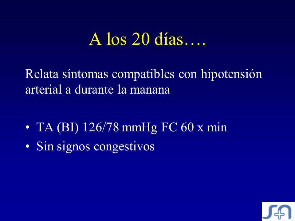A los 20 días…. Relata síntomas compatibles con hipotensión arterial a durante la manana TA (BI) 126/78 mmHg FC 60 x min Sin signos congestivos