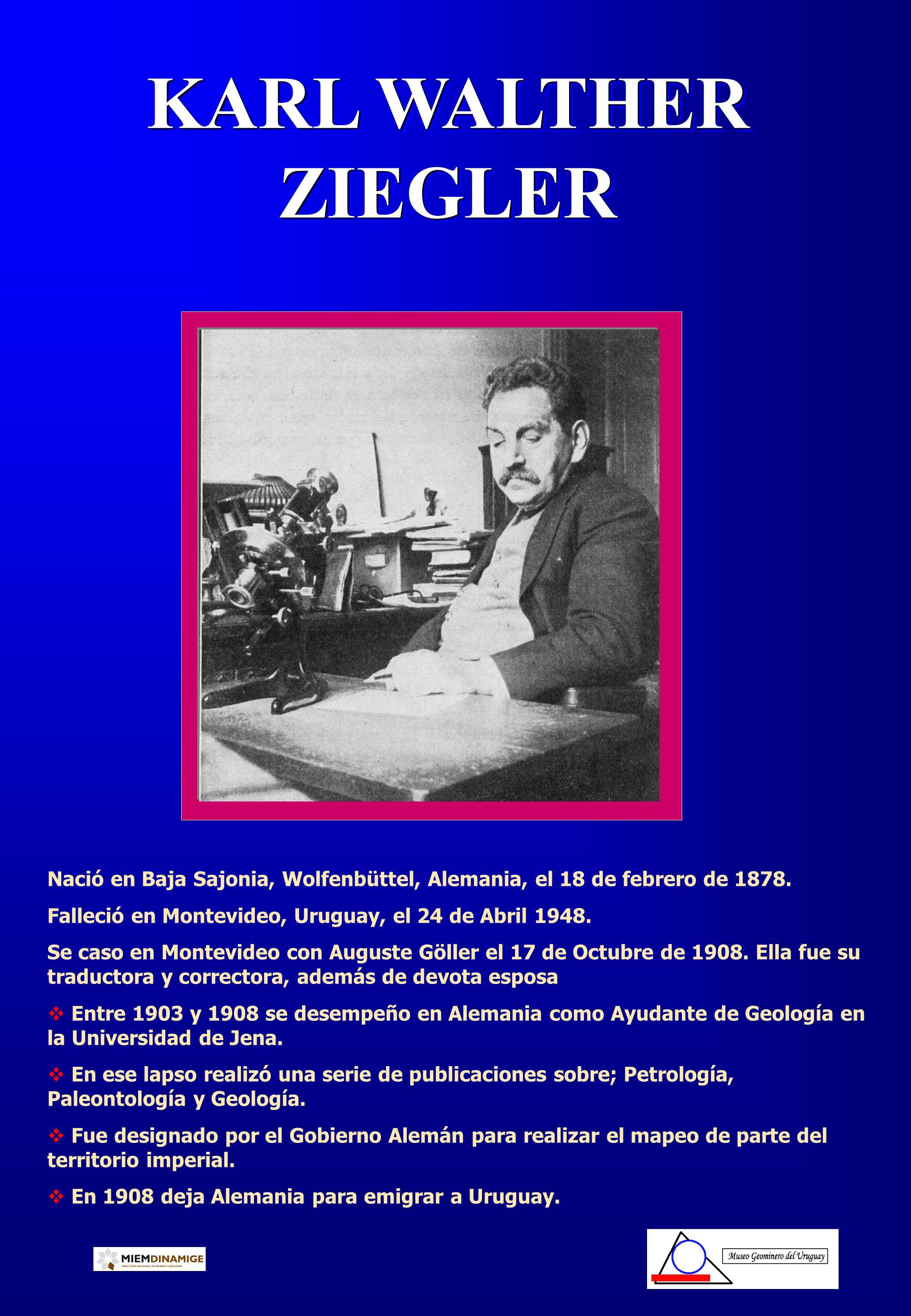 KARL WALTHER ZIEGLER Nació en Baja Sajonia, Wolfenbüttel, Alemania, el 18 de febrero de 1878. Falleció en Montevideo, Uruguay, el 24 de Abril 1948. Se