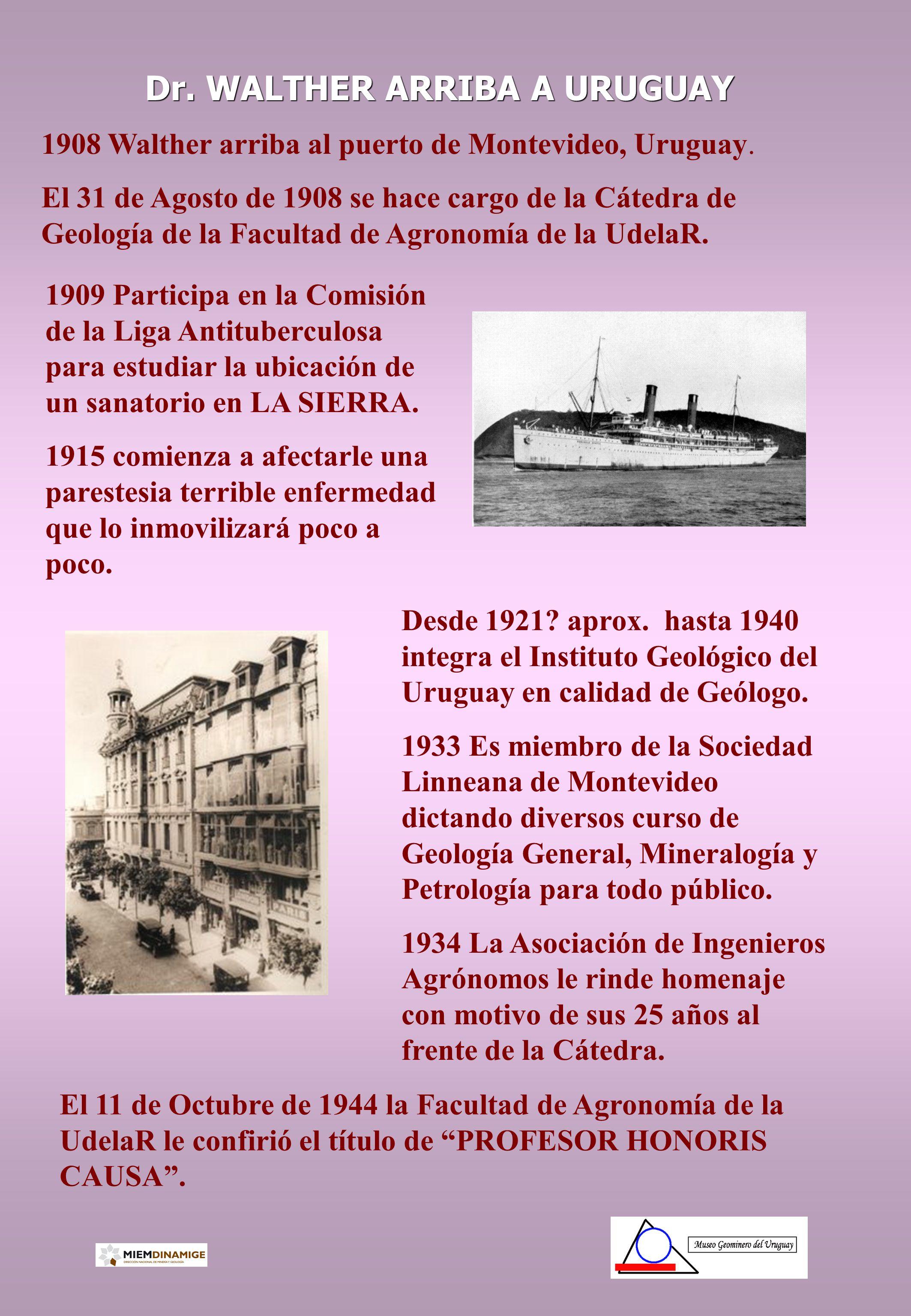 Dr. WALTHER ARRIBA A URUGUAY 1908 Walther arriba al puerto de Montevideo, Uruguay. El 31 de Agosto de 1908 se hace cargo de la Cátedra de Geología de