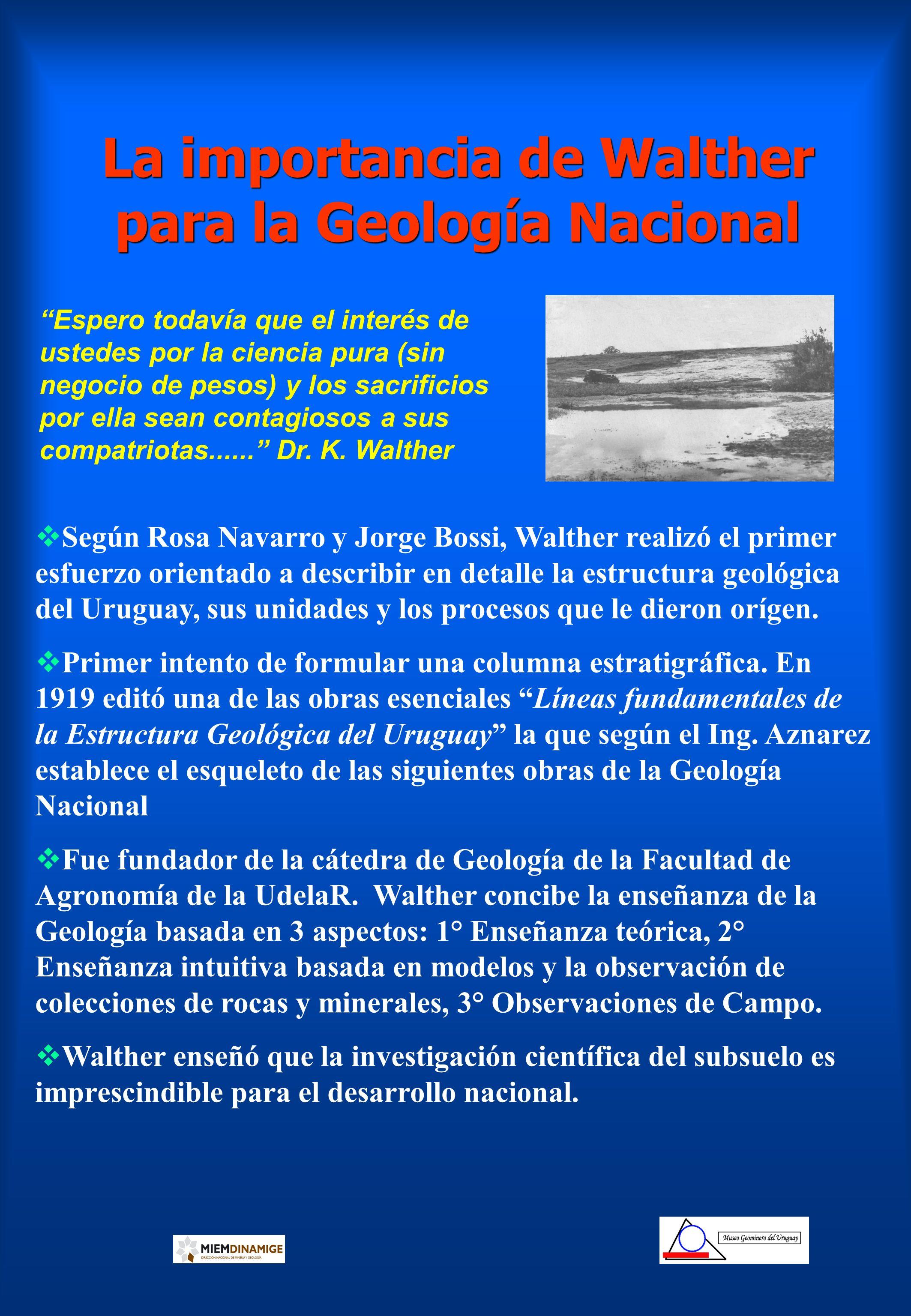 La importancia de Walther para la Geología Nacional Según Rosa Navarro y Jorge Bossi, Walther realizó el primer esfuerzo orientado a describir en deta