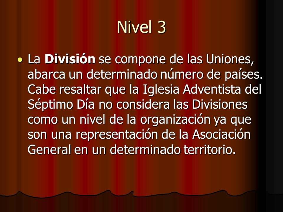 Nivel 4 La Asociación General, es la unidad más extensa de la organización, se compone de todas las Divisiones de todas partes del mundo.