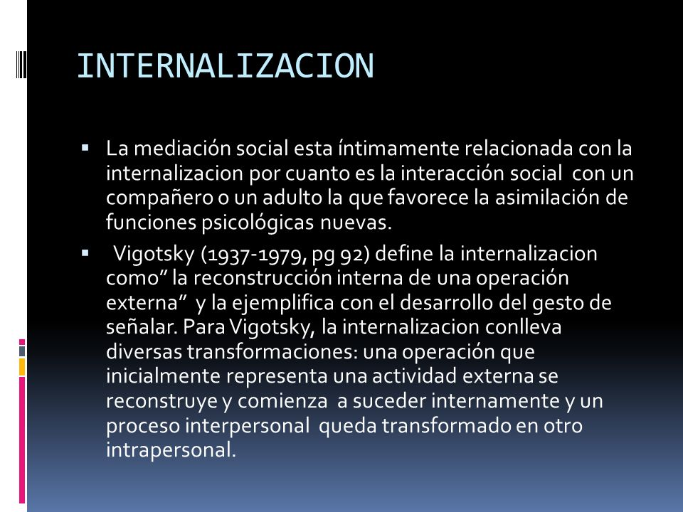 INTERNALIZACION La mediación social esta íntimamente relacionada con la internalizacion por cuanto es la interacción social con un compañero o un adul