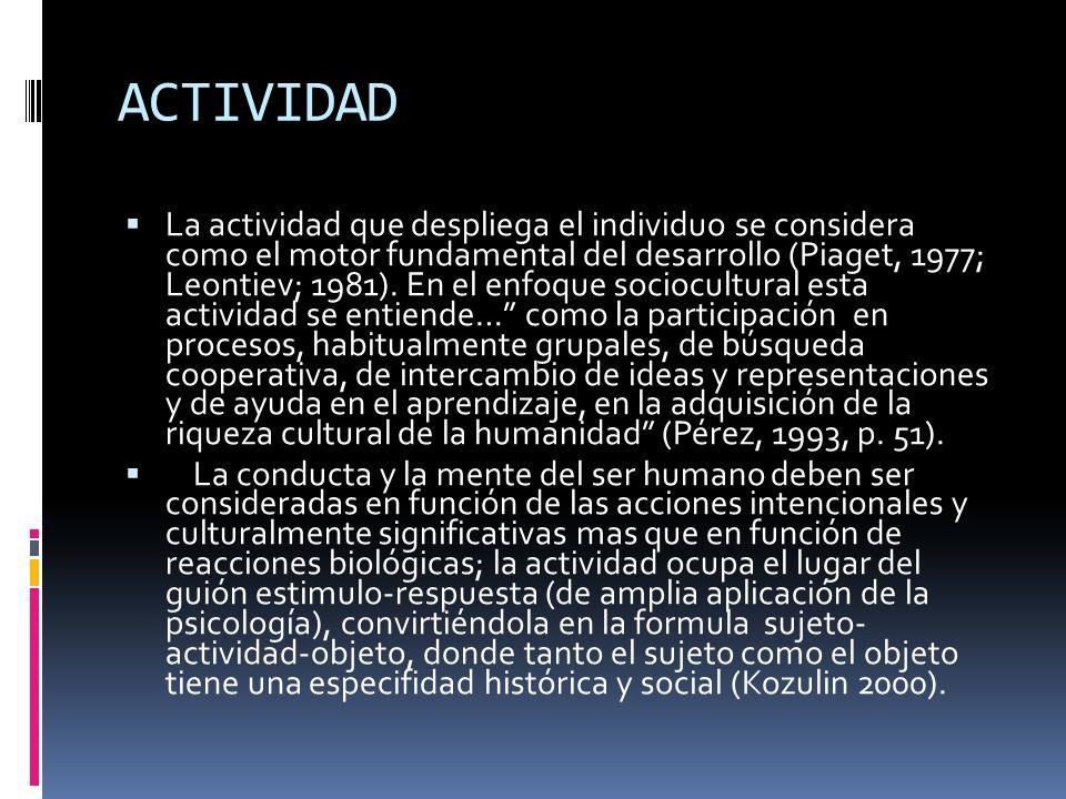 ACTIVIDAD La actividad que despliega el individuo se considera como el motor fundamental del desarrollo (Piaget, 1977; Leontiev; 1981). En el enfoque