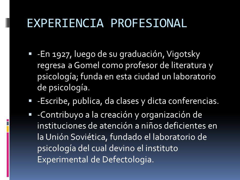 EXPERIENCIA PROFESIONAL -En 1927, luego de su graduación, Vigotsky regresa a Gomel como profesor de literatura y psicología; funda en esta ciudad un l