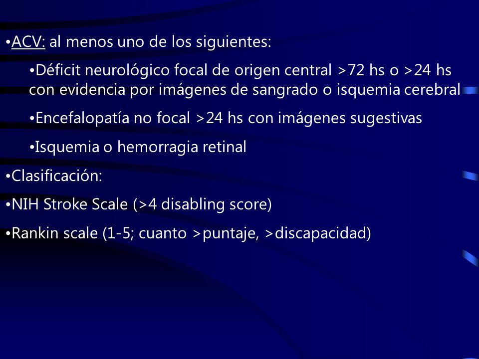 ACV: al menos uno de los siguientes: Déficit neurológico focal de origen central >72 hs o >24 hs con evidencia por imágenes de sangrado o isquemia cerebral Encefalopatía no focal >24 hs con imágenes sugestivas Isquemia o hemorragia retinal Clasificación: NIH Stroke Scale (>4 disabling score) Rankin scale (1-5; cuanto >puntaje, >discapacidad)