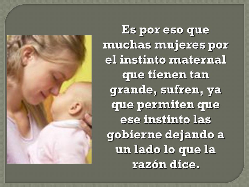 Es por eso que muchas mujeres por el instinto maternal que tienen tan grande, sufren, ya que permiten que ese instinto las gobierne dejando a un lado