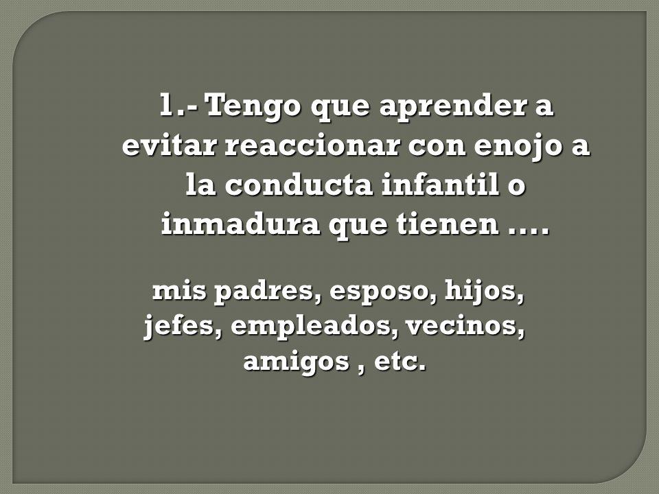1.- Tengo que aprender a evitar reaccionar con enojo a la conducta infantil o inmadura que tienen …. mis padres, esposo, hijos, jefes, empleados, veci