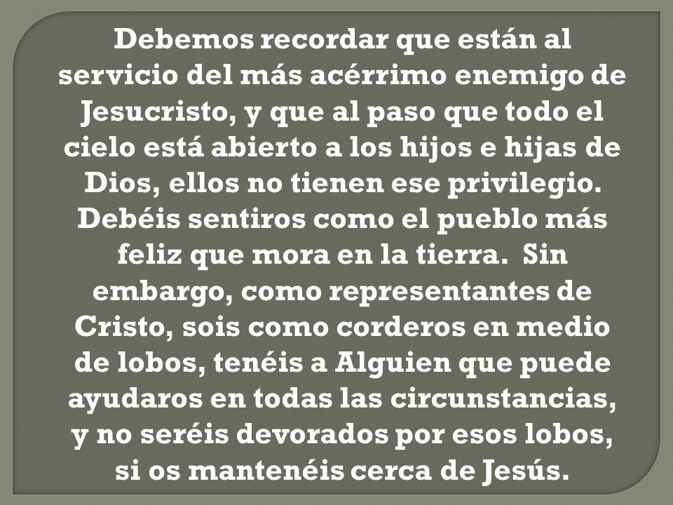 Debemos recordar que están al servicio del más acérrimo enemigo de Jesucristo, y que al paso que todo el cielo está abierto a los hijos e hijas de Dio