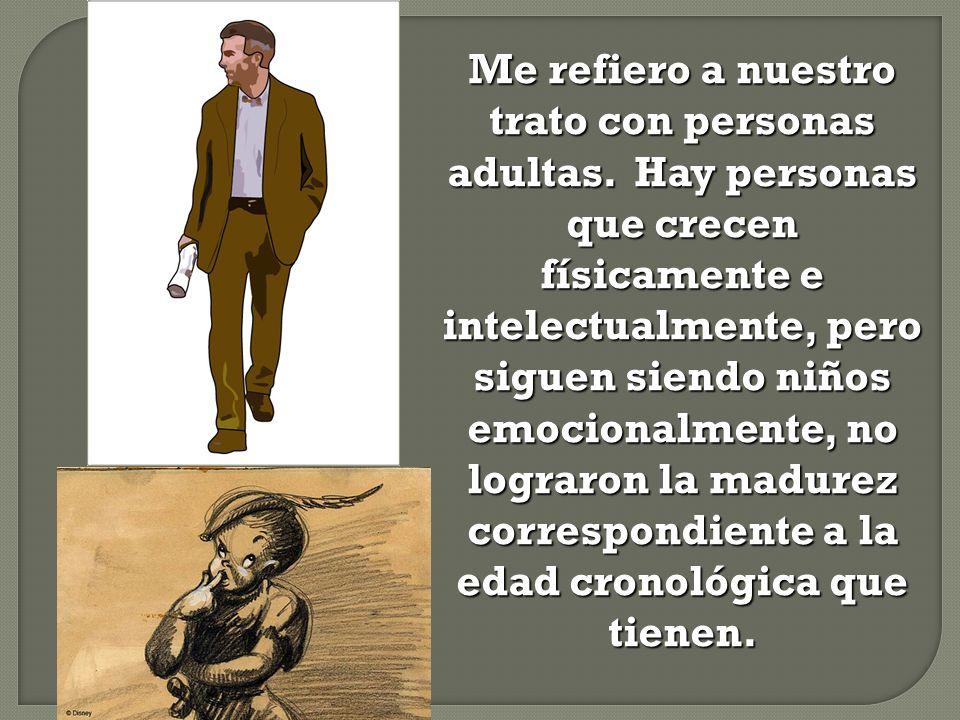 Me refiero a nuestro trato con personas adultas. Hay personas que crecen físicamente e intelectualmente, pero siguen siendo niños emocionalmente, no l