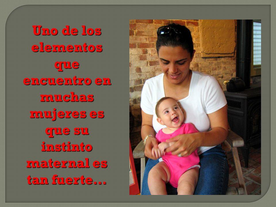 Uno de los elementos que encuentro en muchas mujeres es que su instinto maternal es tan fuerte…