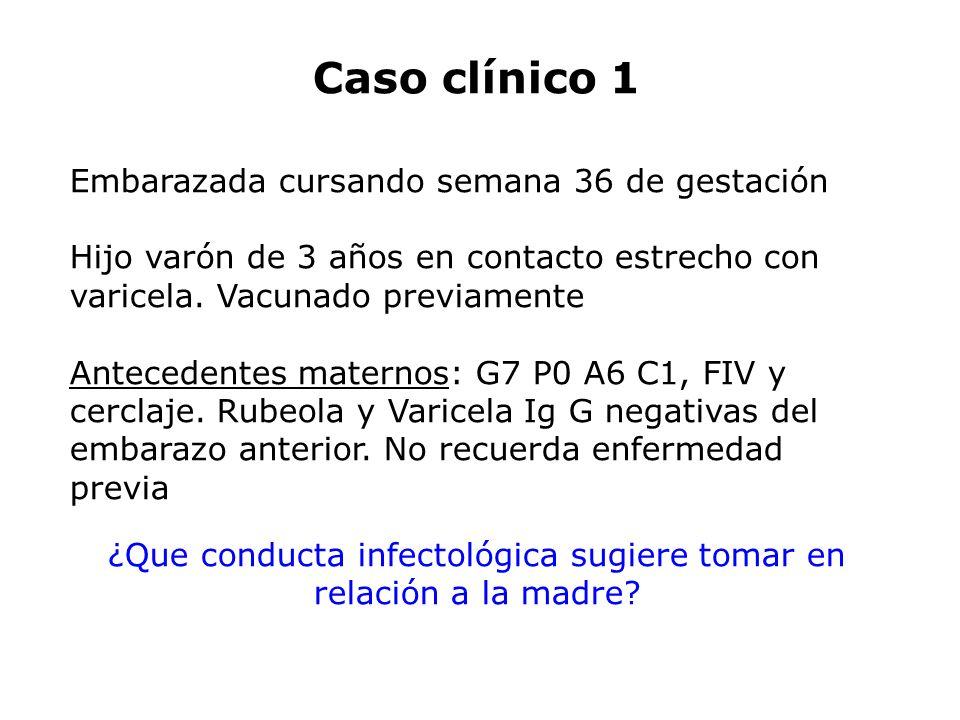 Caso clínico 1 Embarazada cursando semana 36 de gestación Hijo varón de 3 años en contacto estrecho con varicela. Vacunado previamente Antecedentes ma