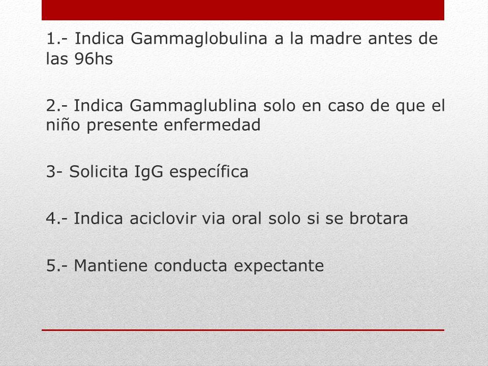 1.- Indica Gammaglobulina a la madre antes de las 96hs 2.- Indica Gammaglublina solo en caso de que el niño presente enfermedad 3- Solicita IgG especí