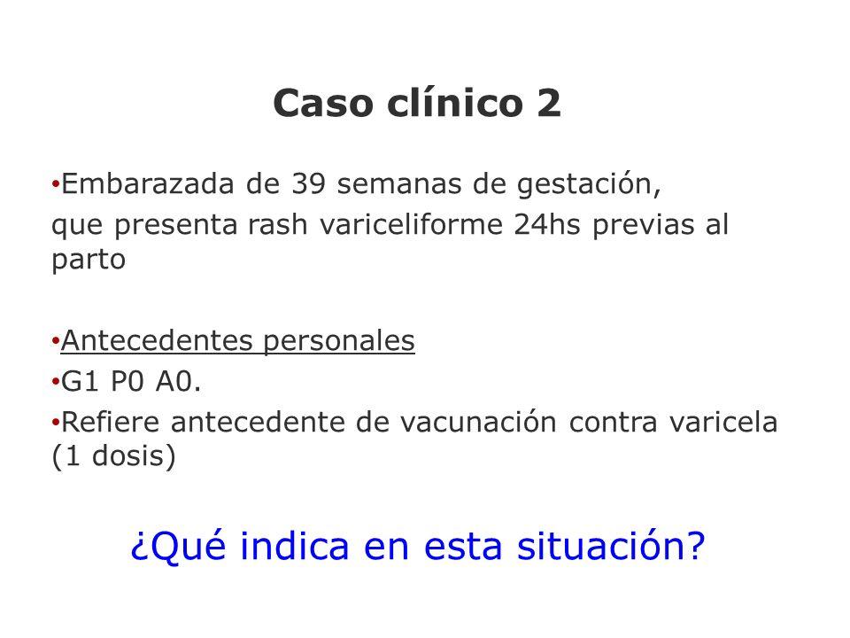 Caso clínico 2 Embarazada de 39 semanas de gestación, que presenta rash variceliforme 24hs previas al parto Antecedentes personales G1 P0 A0. Refiere