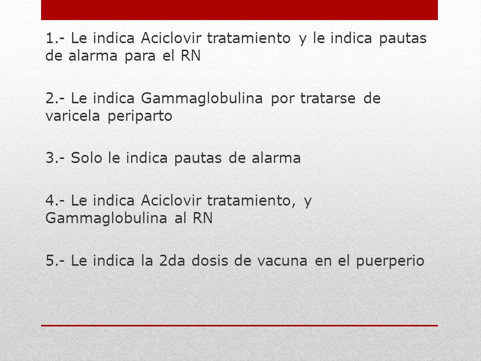 1.- Le indica Aciclovir tratamiento y le indica pautas de alarma para el RN 2.- Le indica Gammaglobulina por tratarse de varicela periparto 3.- Solo l