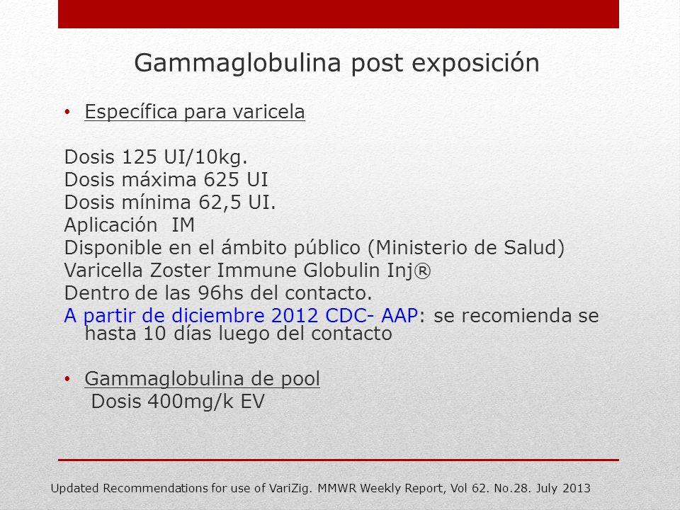 Gammaglobulina post exposición Específica para varicela Dosis 125 UI/10kg. Dosis máxima 625 UI Dosis mínima 62,5 UI. Aplicación IM Disponible en el ám