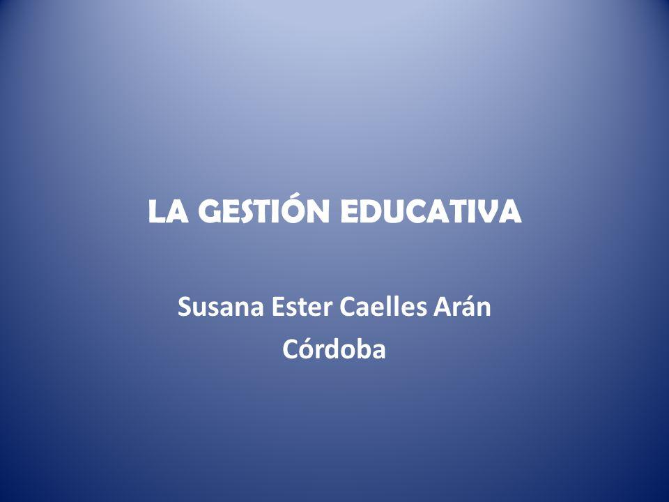 LA GESTIÓN EDUCATIVA Susana Ester Caelles Arán Córdoba
