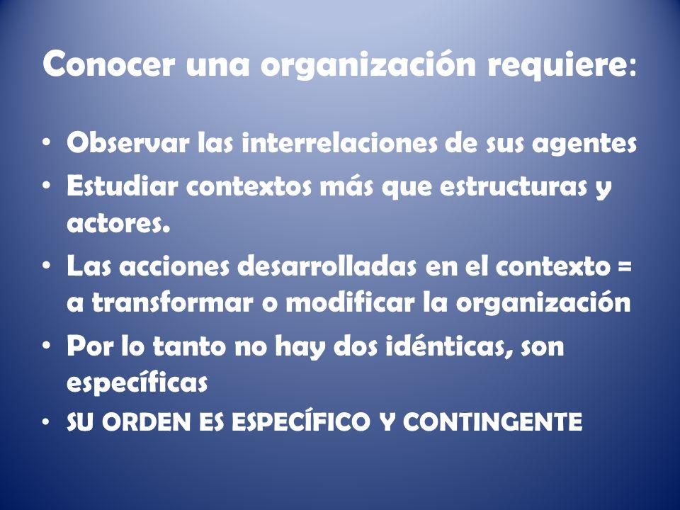 Conocer una organización requiere : Observar las interrelaciones de sus agentes Estudiar contextos más que estructuras y actores.