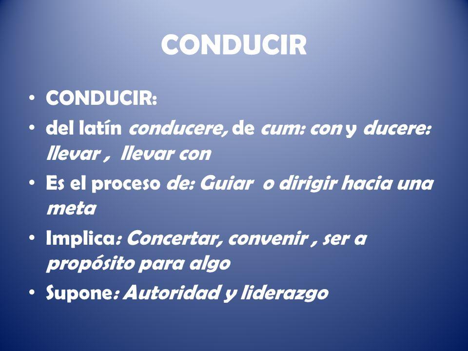 CONDUCIR CONDUCIR: del latín conducere, de cum: con y ducere: llevar, llevar con Es el proceso de: Guiar o dirigir hacia una meta Implica: Concertar, convenir, ser a propósito para algo Supone: Autoridad y liderazgo