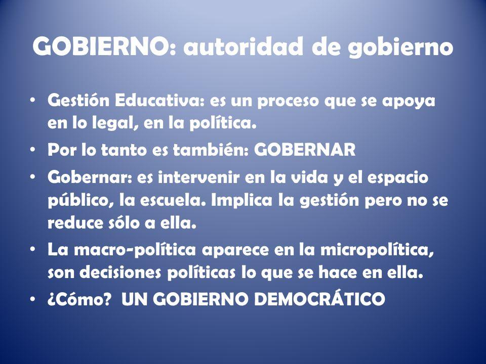 GOBIERNO: autoridad de gobierno Gestión Educativa: es un proceso que se apoya en lo legal, en la política.