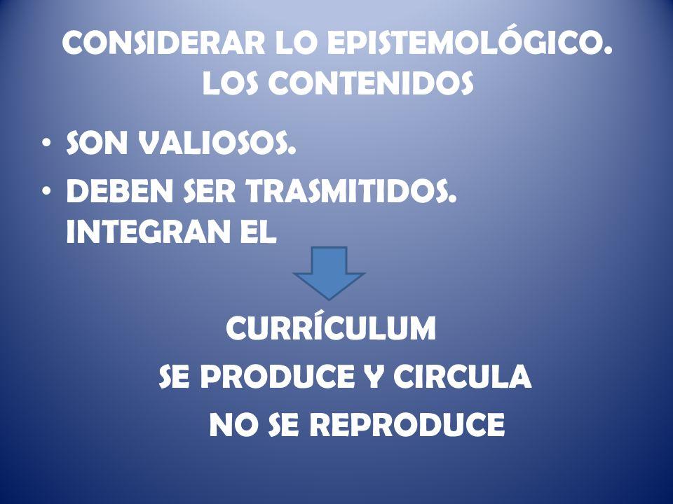 CONSIDERAR LO EPISTEMOLÓGICO.LOS CONTENIDOS SON VALIOSOS.