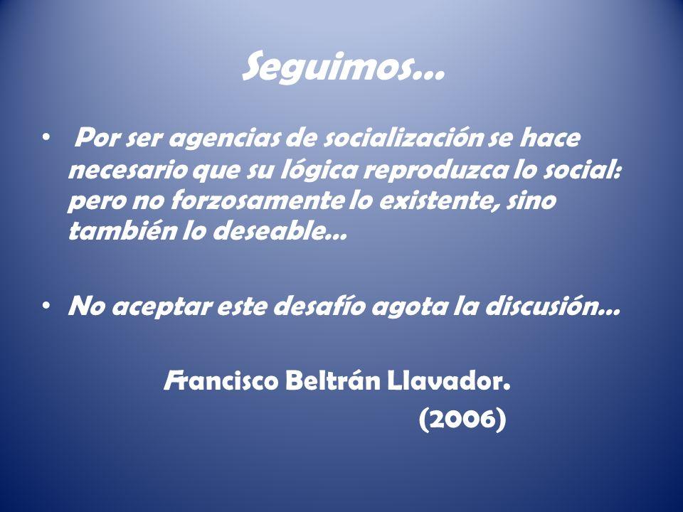 Seguimos… Por ser agencias de socialización se hace necesario que su lógica reproduzca lo social: pero no forzosamente lo existente, sino también lo deseable… No aceptar este desafío agota la discusión… Francisco Beltrán Llavador.