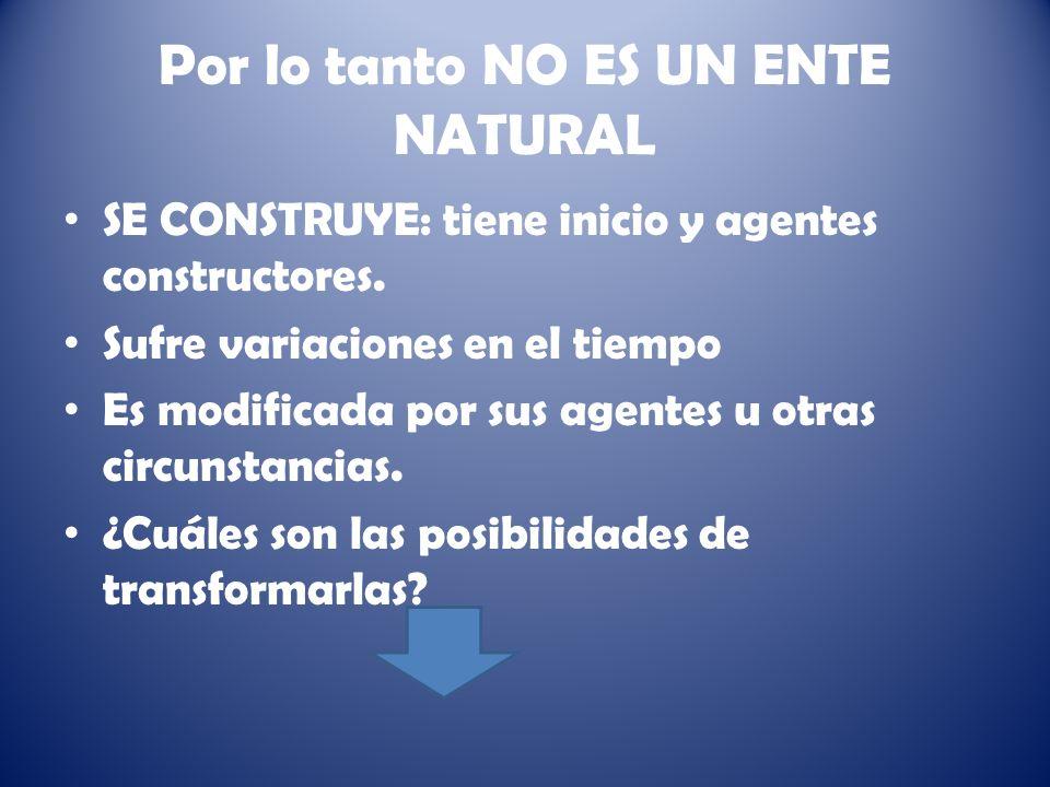 Por lo tanto NO ES UN ENTE NATURAL SE CONSTRUYE: tiene inicio y agentes constructores.