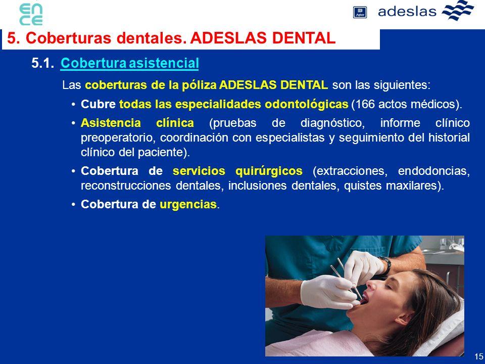 15 Las coberturas de la póliza ADESLAS DENTAL son las siguientes: Cubre todas las especialidades odontológicas (166 actos médicos). Asistencia clínica