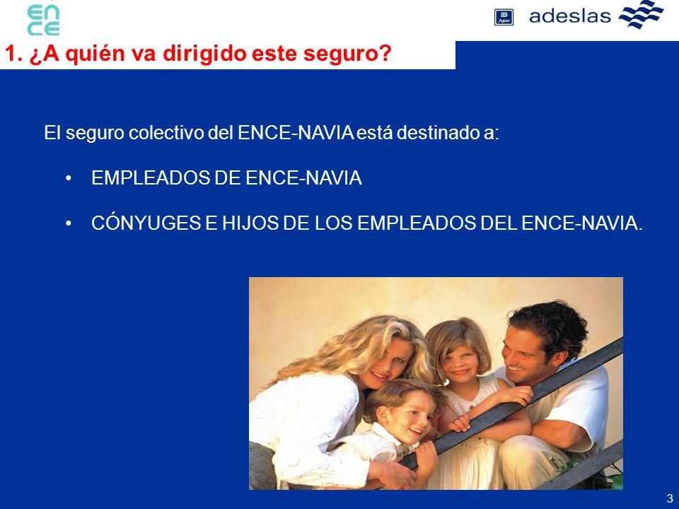 3 1. ¿A quién va dirigido este seguro? El seguro colectivo del ENCE-NAVIA está destinado a: EMPLEADOS DE ENCE-NAVIA CÓNYUGES E HIJOS DE LOS EMPLEADOS