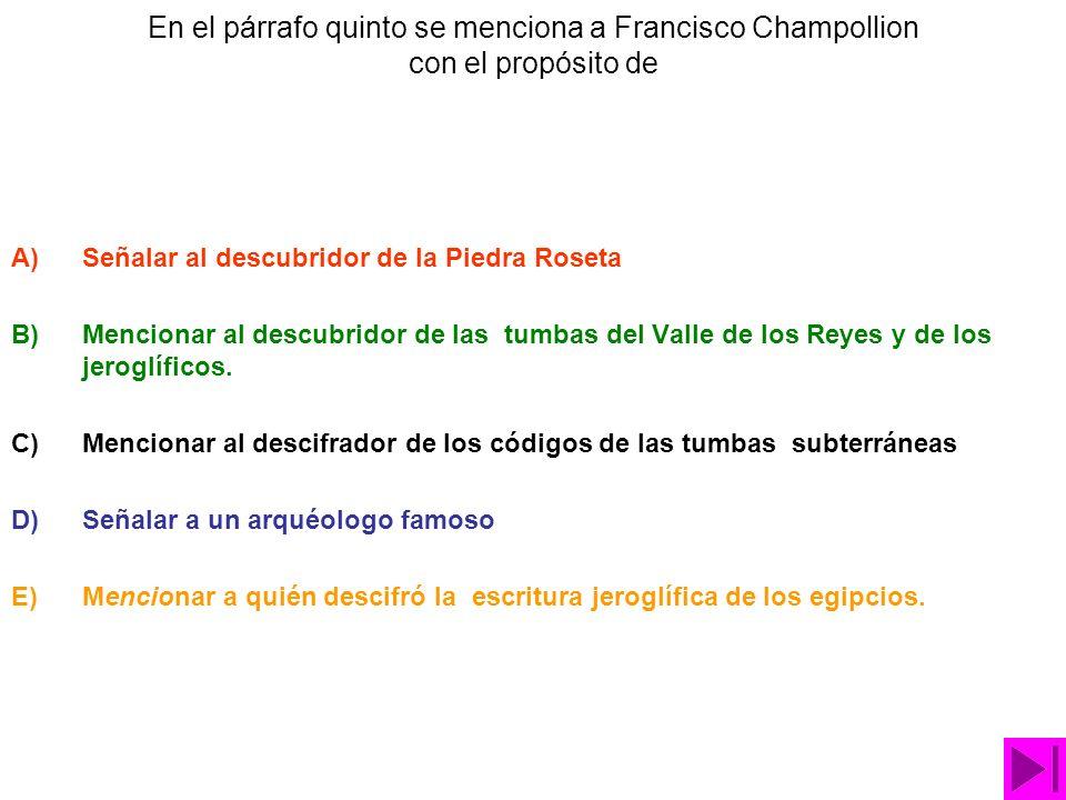 En el párrafo quinto se menciona a Francisco Champollion con el propósito de A)Señalar al descubridor de la Piedra Roseta B)Mencionar al descubridor de las tumbas del Valle de los Reyes y de los jeroglíficos.