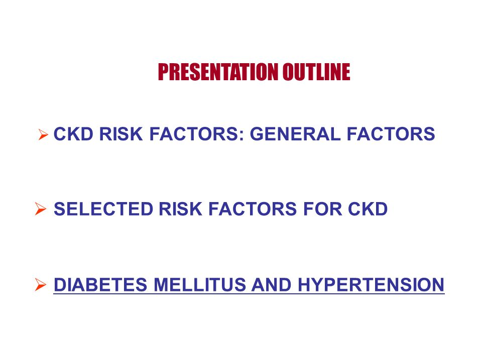 PRESENTATION OUTLINE DIABETES MELLITUS AND HYPERTENSION CKD RISK FACTORS: GENERAL FACTORS SELECTED RISK FACTORS FOR CKD