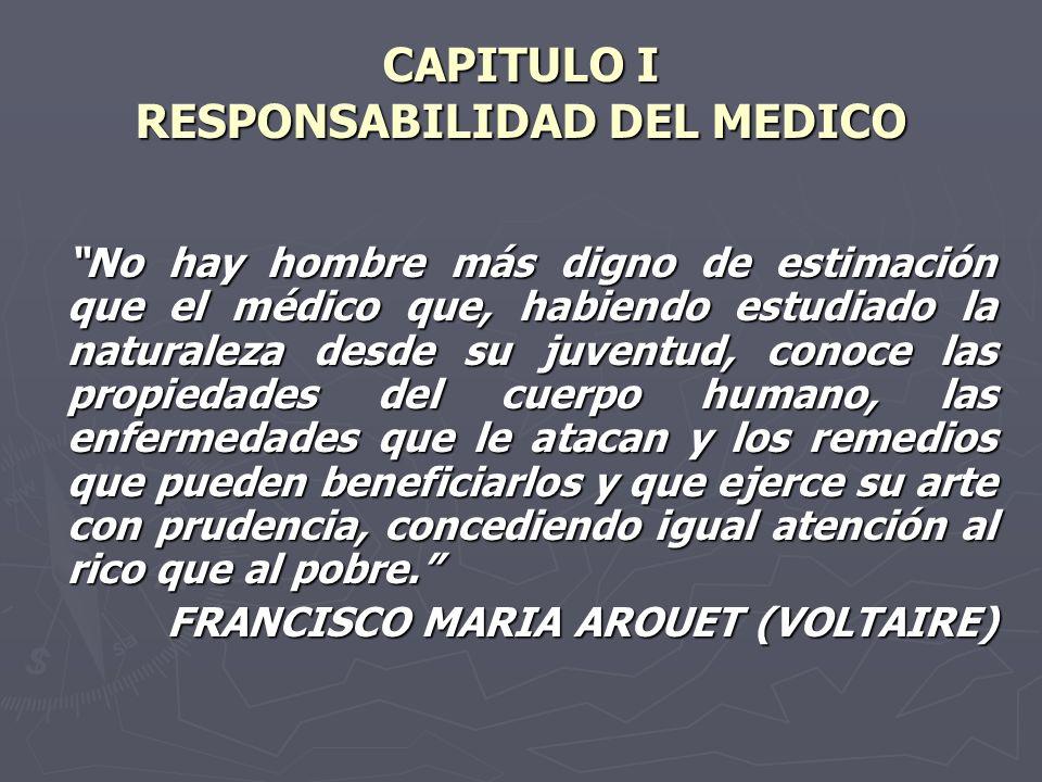 CAPITULO I RESPONSABILIDAD DEL MEDICO No hay hombre más digno de estimación que el médico que, habiendo estudiado la naturaleza desde su juventud, con