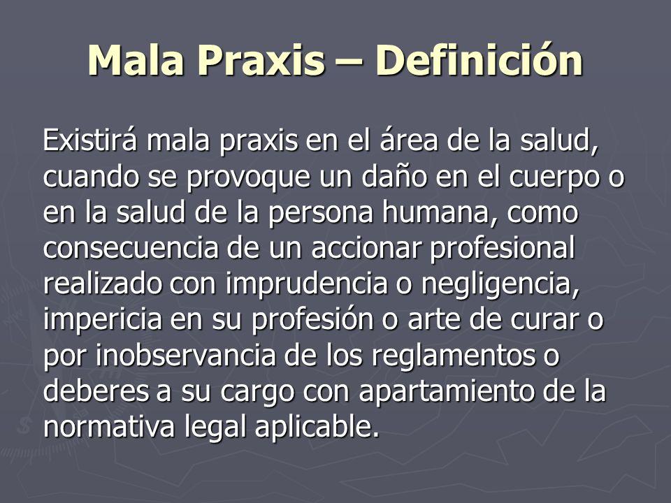Mala Praxis – Definición Existirá mala praxis en el área de la salud, cuando se provoque un daño en el cuerpo o en la salud de la persona humana, como