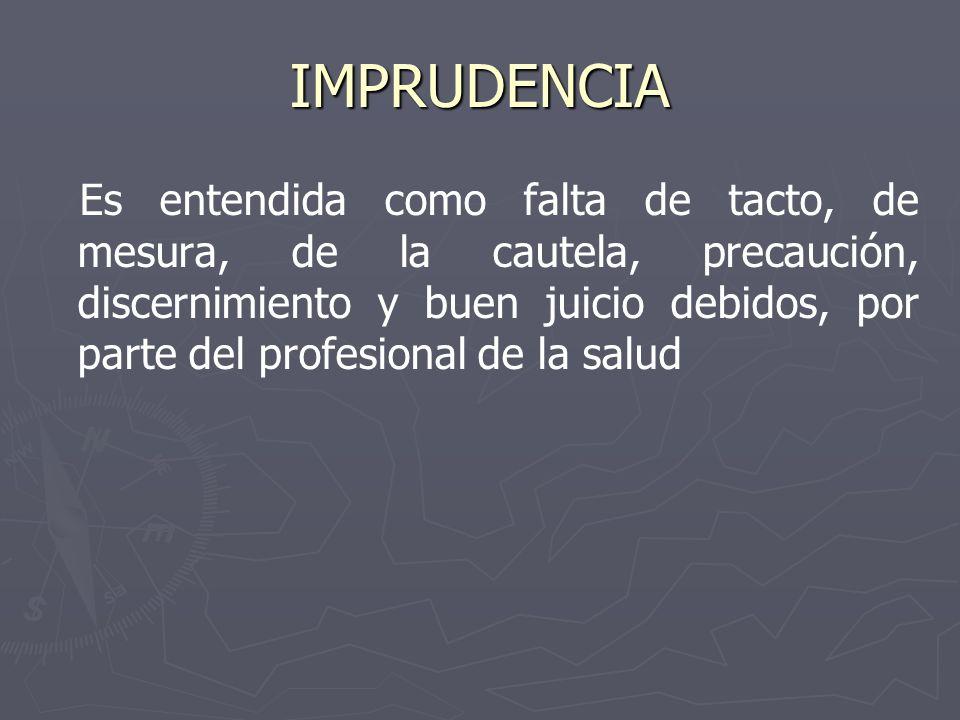 IMPRUDENCIA Es entendida como falta de tacto, de mesura, de la cautela, precaución, discernimiento y buen juicio debidos, por parte del profesional de