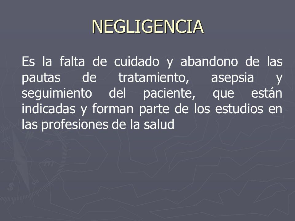 NEGLIGENCIA Es la falta de cuidado y abandono de las pautas de tratamiento, asepsia y seguimiento del paciente, que están indicadas y forman parte de