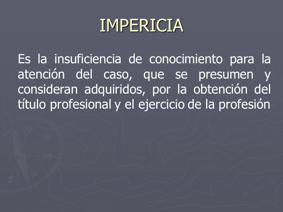IMPERICIA Es la insuficiencia de conocimiento para la atención del caso, que se presumen y consideran adquiridos, por la obtención del título profesio