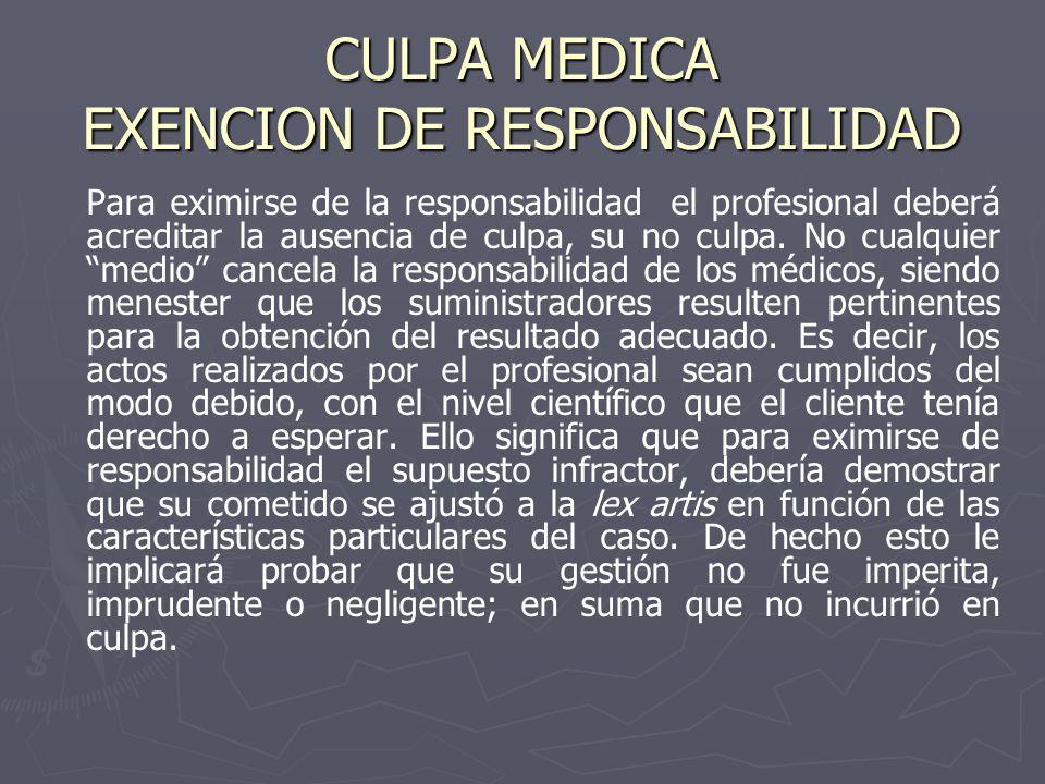 CULPA MEDICA EXENCION DE RESPONSABILIDAD Para eximirse de la responsabilidad el profesional deberá acreditar la ausencia de culpa, su no culpa. No cua