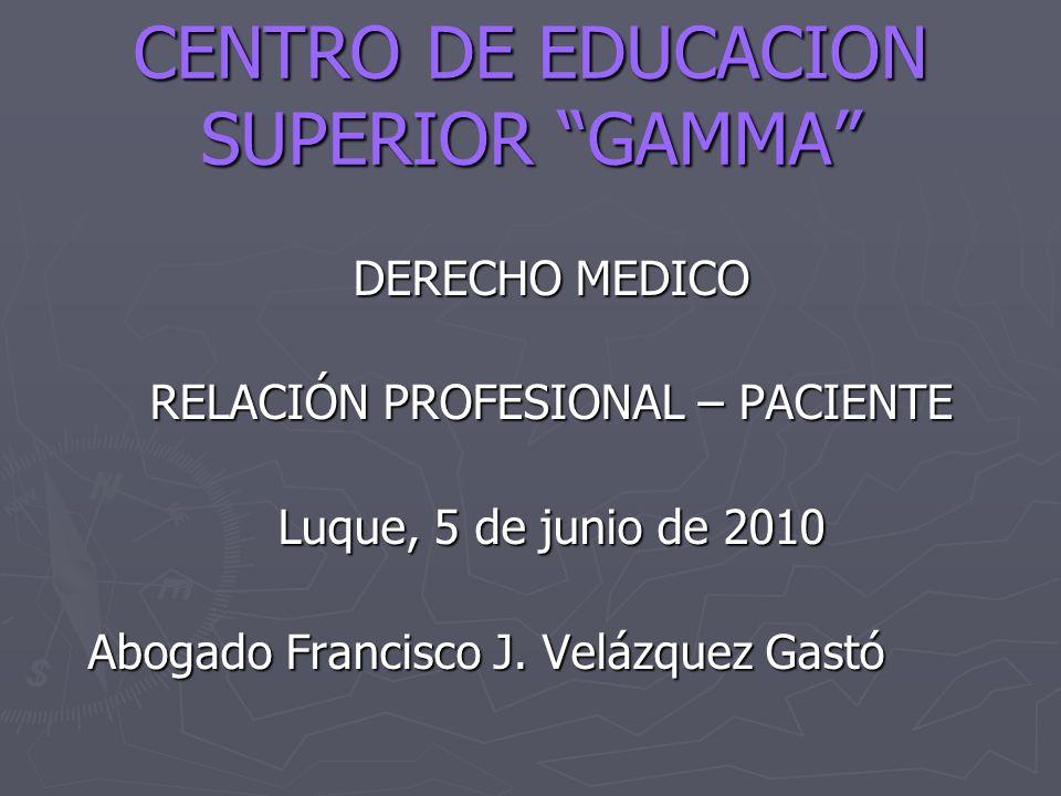 CENTRO DE EDUCACION SUPERIOR GAMMA DERECHO MEDICO RELACIÓN PROFESIONAL – PACIENTE Luque, 5 de junio de 2010 Abogado Francisco J. Velázquez Gastó