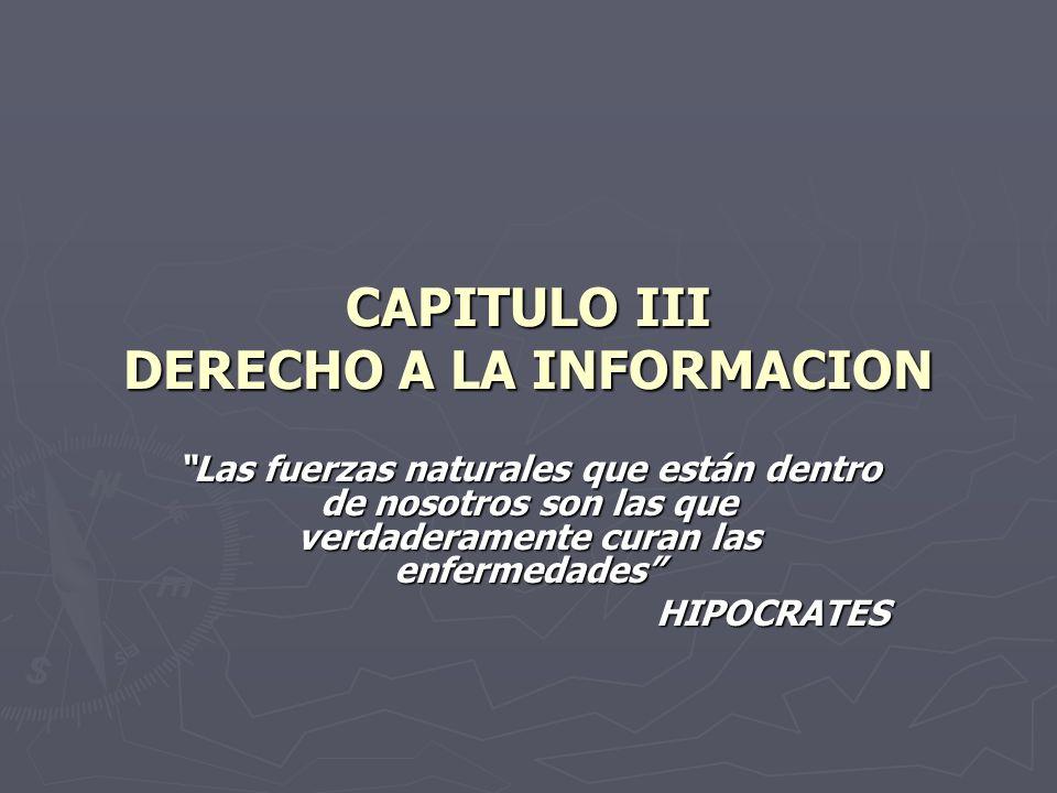 CAPITULO III DERECHO A LA INFORMACION Las fuerzas naturales que están dentro de nosotros son las que verdaderamente curan las enfermedades HIPOCRATES