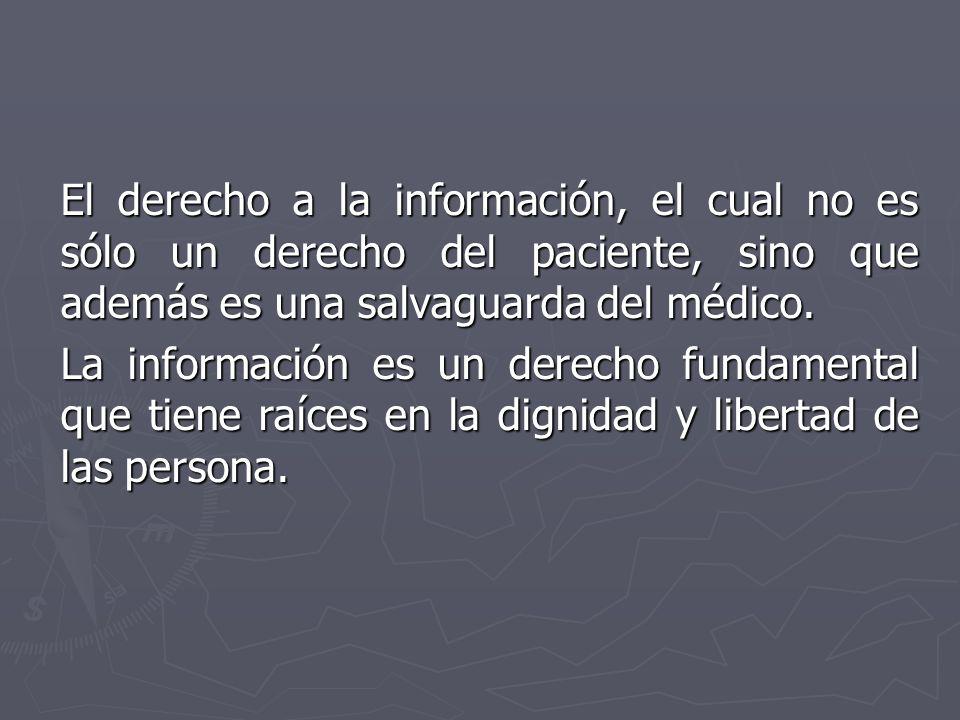 El derecho a la información, el cual no es sólo un derecho del paciente, sino que además es una salvaguarda del médico. La información es un derecho f