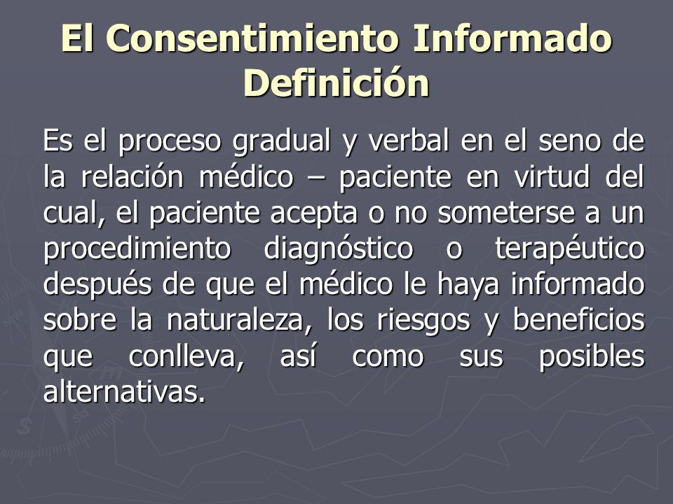 El Consentimiento Informado Definición Es el proceso gradual y verbal en el seno de la relación médico – paciente en virtud del cual, el paciente acep