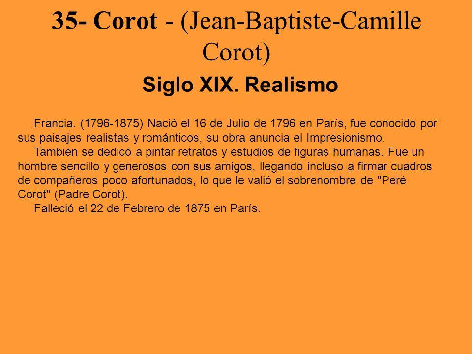 35- Corot - (Jean-Baptiste-Camille Corot) Siglo XIX. Realismo Francia. (1796-1875) Nació el 16 de Julio de 1796 en París, fue conocido por sus paisaje